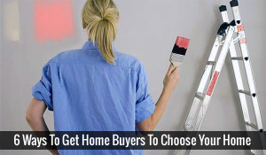 6 Ways To Get Home Buyers To Choose Your Home